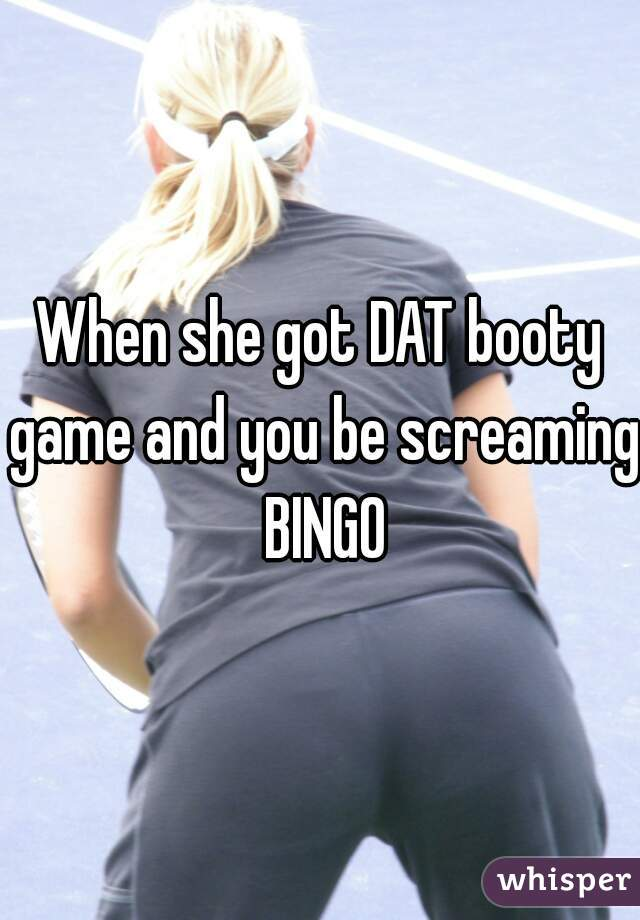 When she got DAT booty game and you be screaming BINGO