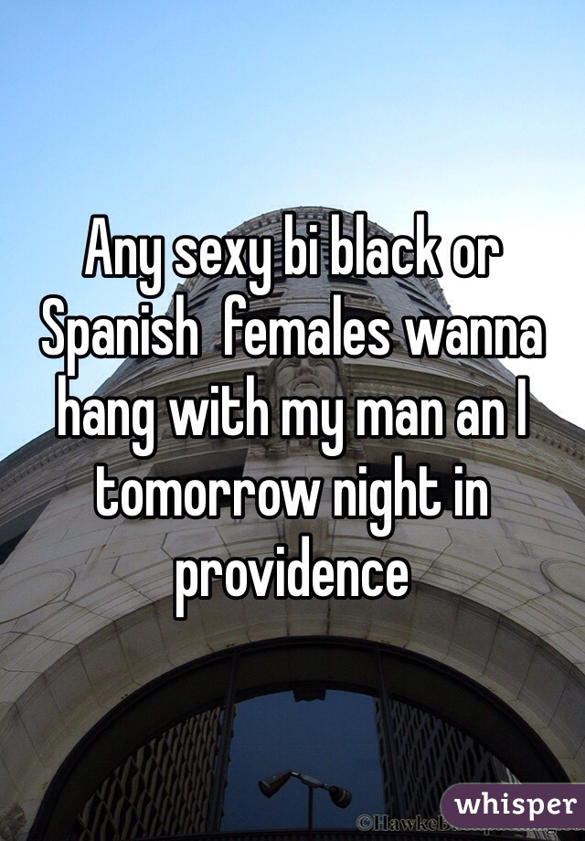 Any sexy bi black or Spanish  females wanna hang with my man an I tomorrow night in providence