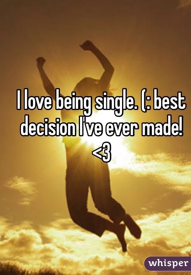 I love being single. (: best decision I've ever made!  <3