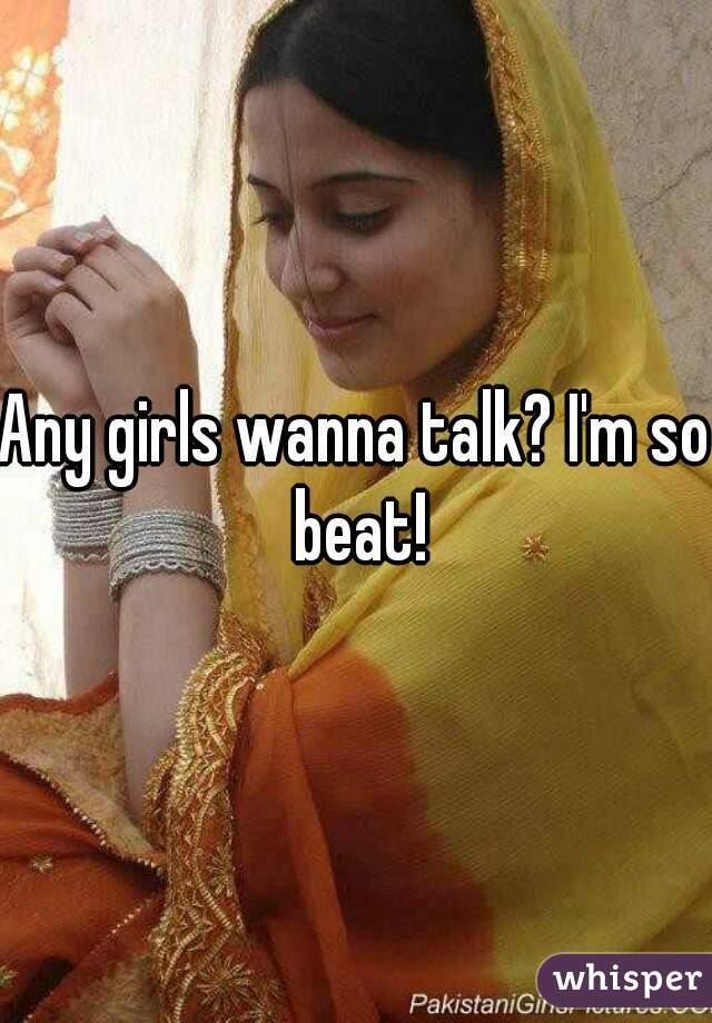 Any girls wanna talk? I'm so beat!