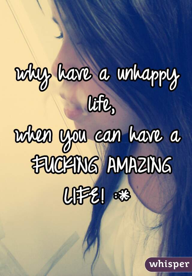 why have a unhappy life, when you can have a FUCKING AMAZING LIFE! :*