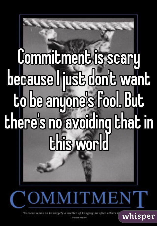 Commitment is scary because I just don't want to be anyone's fool. But there's no avoiding that in this world