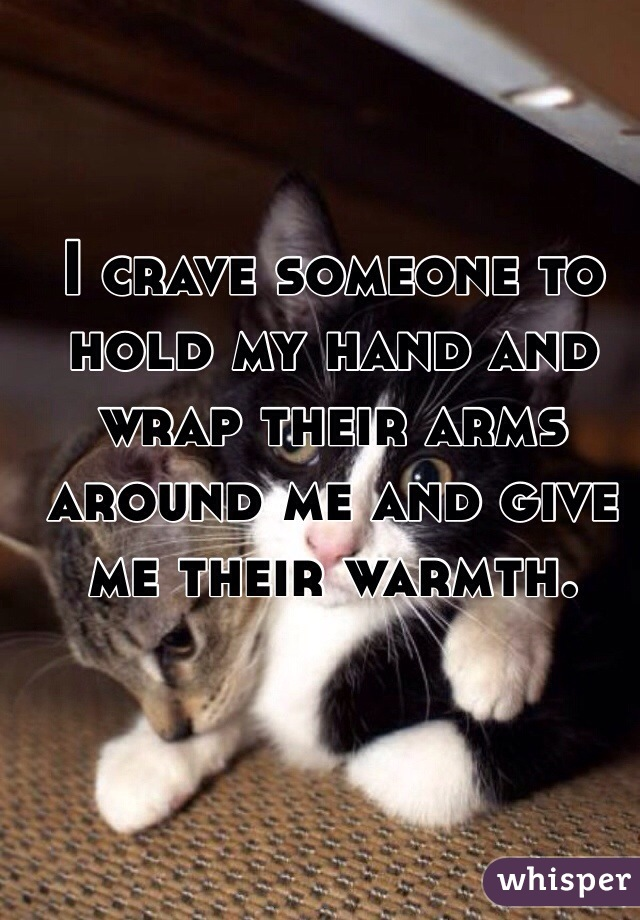 I crave someone to hold my hand and wrap their arms around me and give me their warmth.