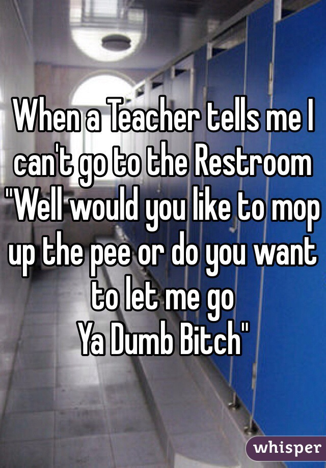 """When a Teacher tells me I can't go to the Restroom  """"Well would you like to mop up the pee or do you want to let me go  Ya Dumb Bitch"""""""