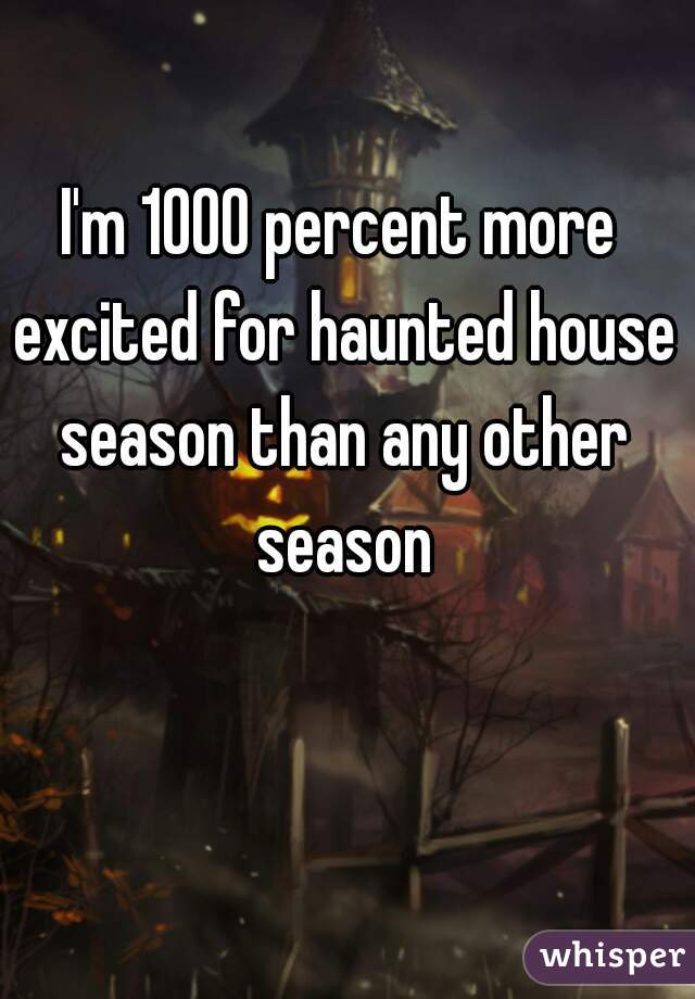 I'm 1000 percent more excited for haunted house season than any other season