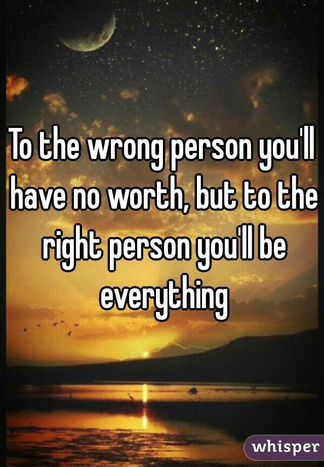 To the wrong person you'll have no worth, but to the right person you'll be everything