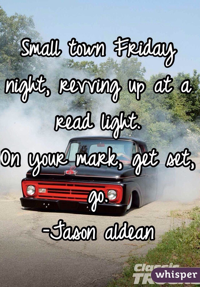 Small town Friday night, revving up at a read light.  On your mark, get set, go. -Jason aldean