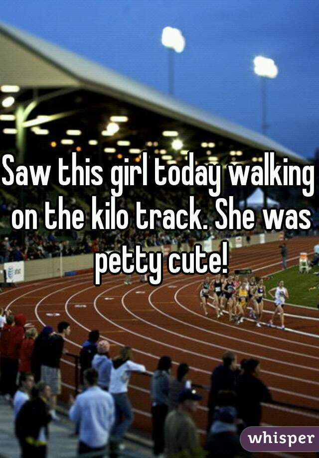 Saw this girl today walking on the kilo track. She was petty cute!