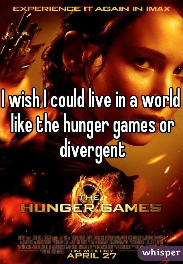 I wish I could live in a world like the hunger games or divergent