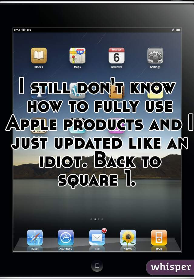 I still don't know how to fully use Apple products and I just updated like an idiot. Back to square 1.