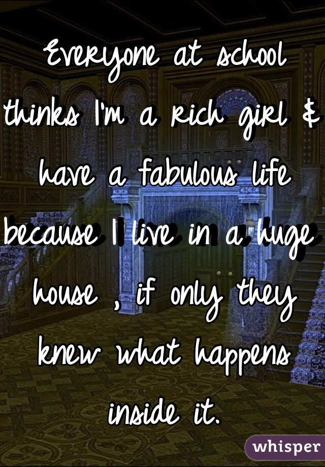 Everyone at school thinks I'm a rich girl & have a fabulous life because I live in a huge house , if only they knew what happens inside it.