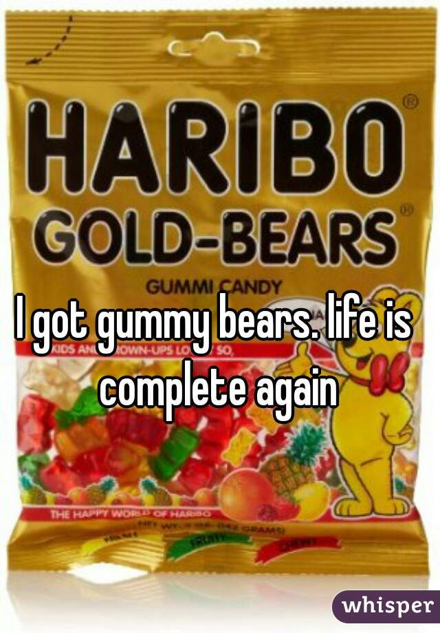 I got gummy bears. life is complete again