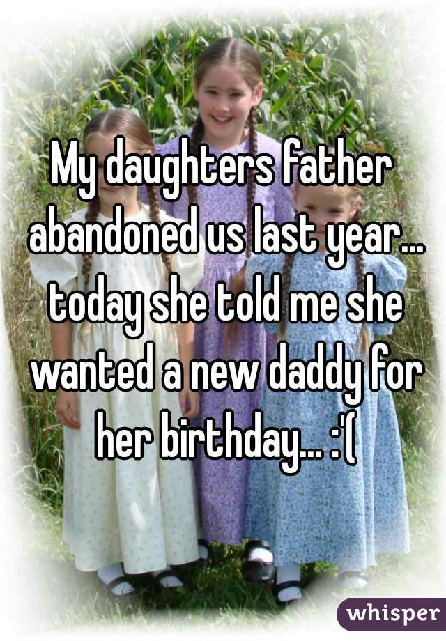 My daughters father abandoned us last year... today she told me she wanted a new daddy for her birthday... :'(