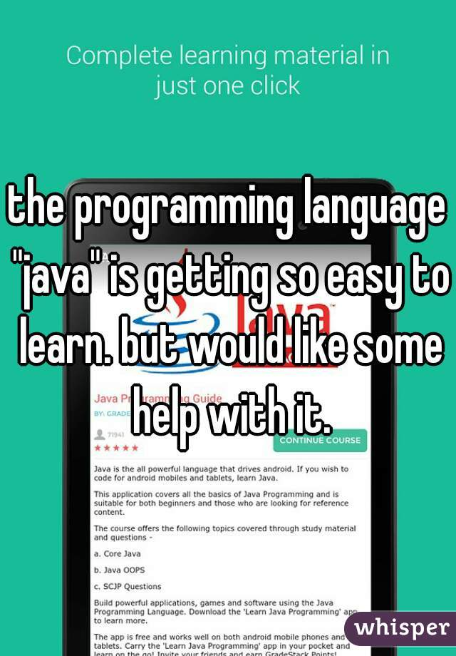 """the programming language """"java"""" is getting so easy to learn. but would like some help with it."""