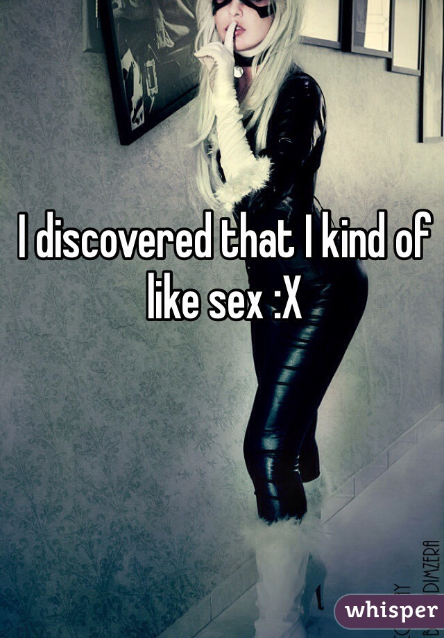 I discovered that I kind of like sex :X