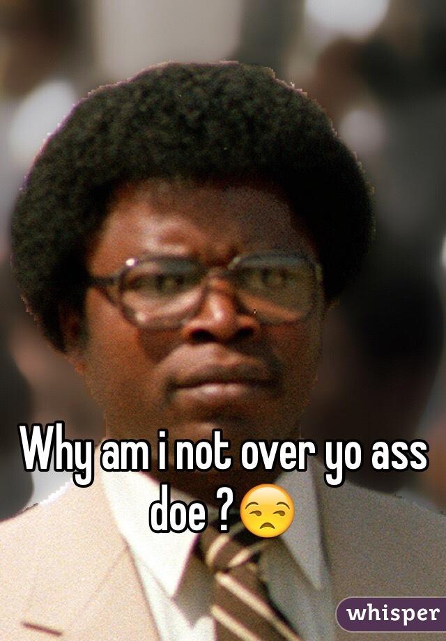 Why am i not over yo ass doe ?😒