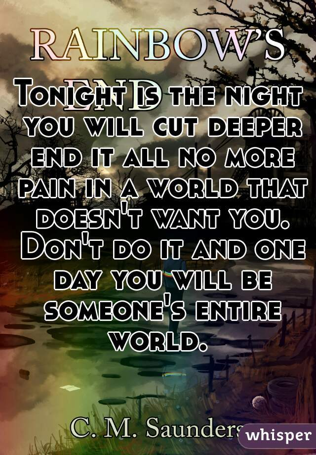 Tonight is the night you will cut deeper end it all no more pain in a world that doesn't want you. Don't do it and one day you will be someone's entire world.