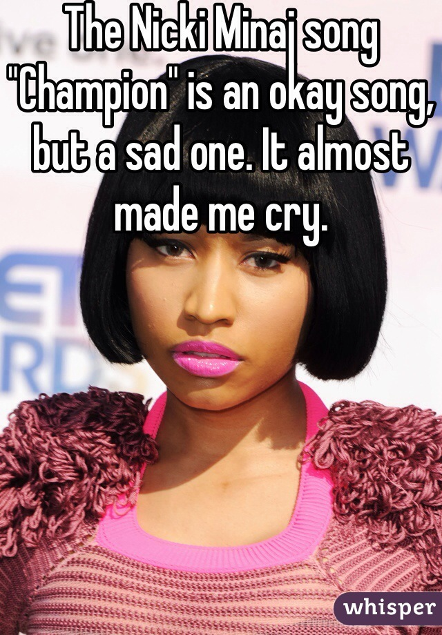 """The Nicki Minaj song """"Champion"""" is an okay song, but a sad one. It almost made me cry."""