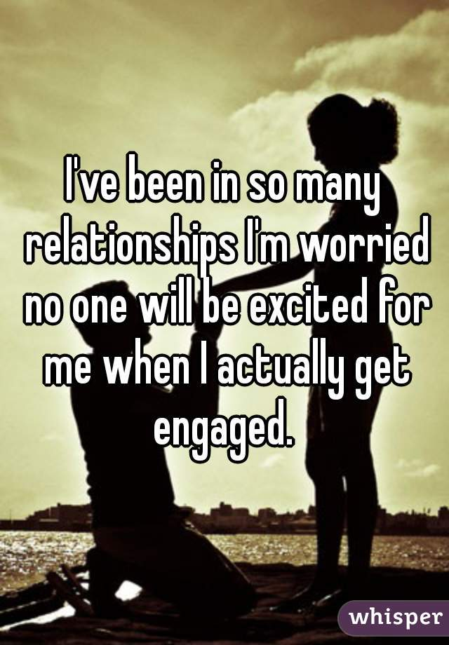 I've been in so many relationships I'm worried no one will be excited for me when I actually get engaged.