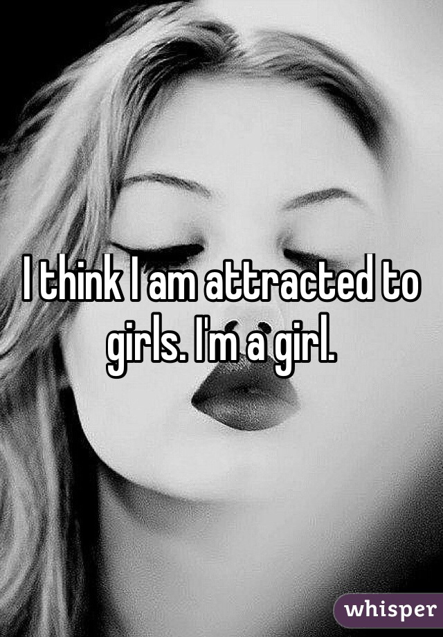 I think I am attracted to girls. I'm a girl.