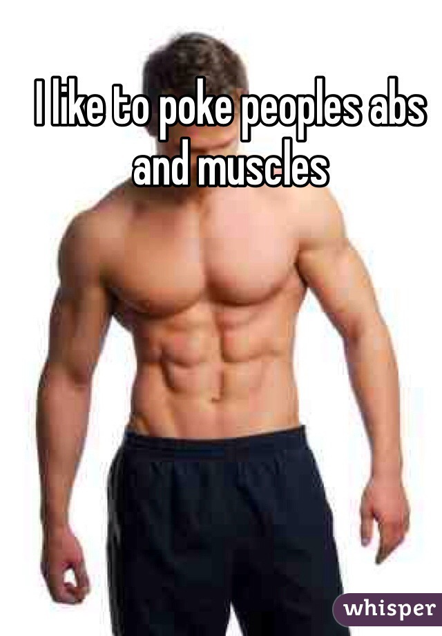 I like to poke peoples abs and muscles