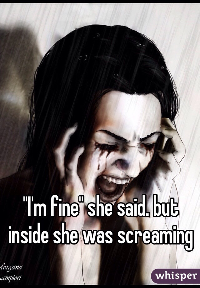 """I'm fine"" she said. but inside she was screaming"