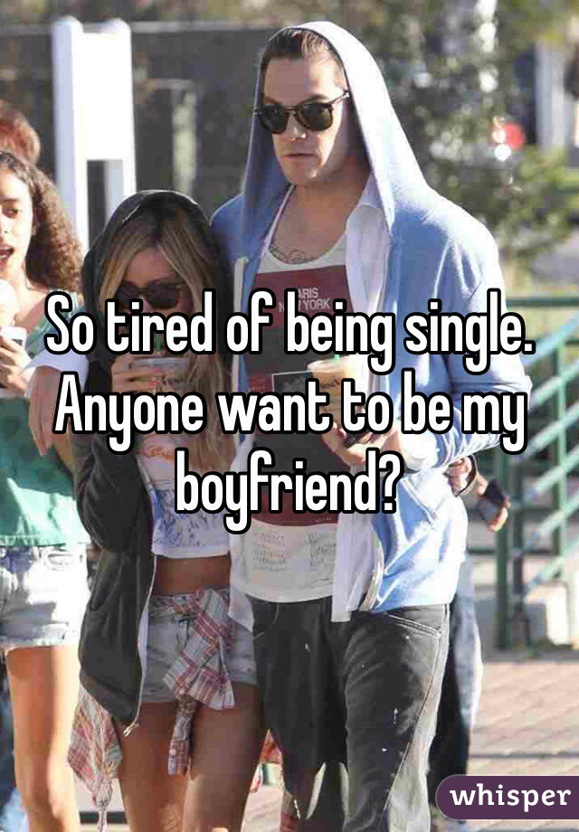 So tired of being single. Anyone want to be my boyfriend?