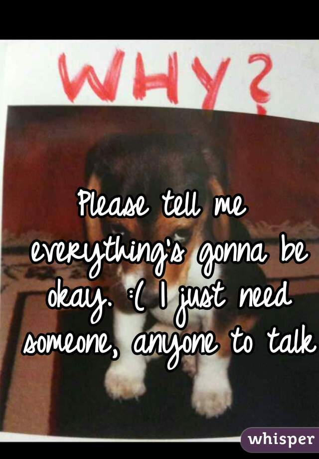 Please tell me everything's gonna be okay. :( I just need someone, anyone to talk to! 💔