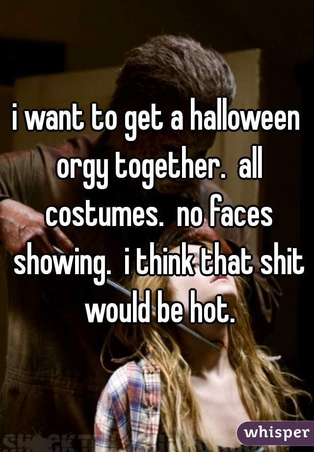 i want to get a halloween orgy together.  all costumes.  no faces showing.  i think that shit would be hot.