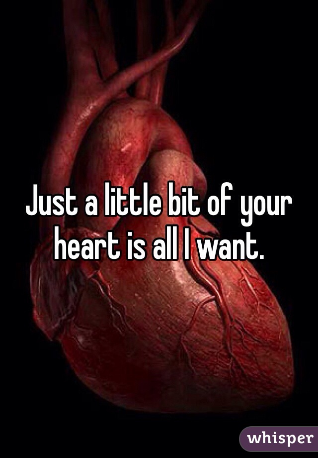 Just a little bit of your heart is all I want.