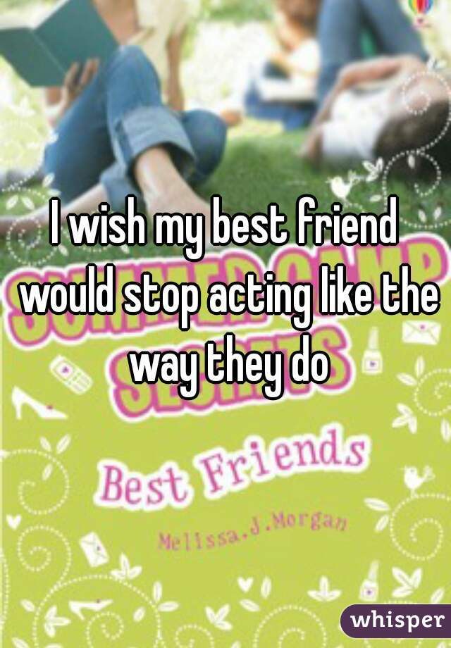 I wish my best friend would stop acting like the way they do
