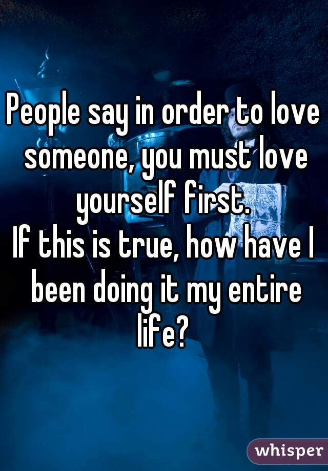 People say in order to love someone, you must love yourself first.  If this is true, how have I been doing it my entire life?