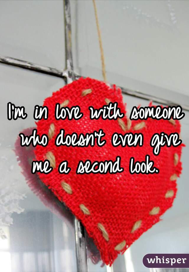 I'm in love with someone who doesn't even give me a second look.