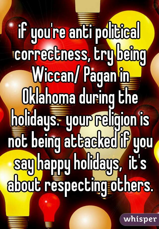 if you're anti political correctness, try being Wiccan/ Pagan in Oklahoma during the holidays.  your religion is not being attacked if you say happy holidays,  it's about respecting others.