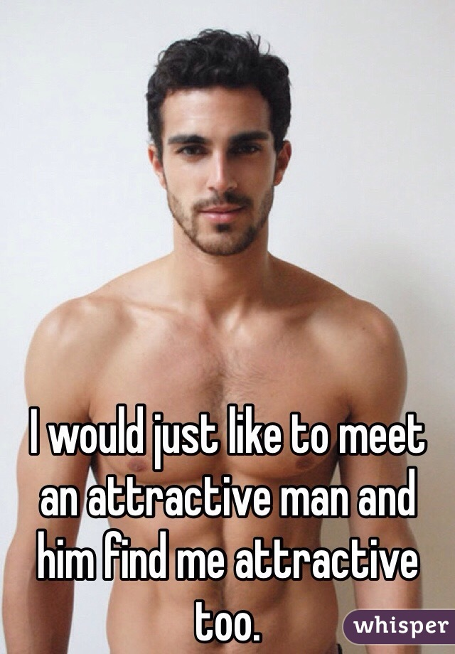 I would just like to meet an attractive man and him find me attractive too.