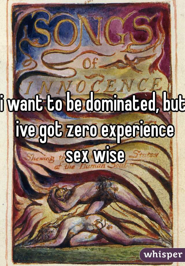 i want to be dominated, but ive got zero experience sex wise