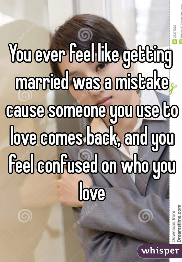 You ever feel like getting married was a mistake cause someone you use to love comes back, and you feel confused on who you love