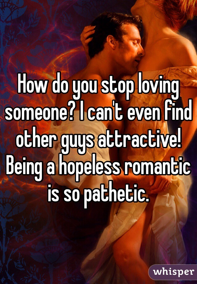 How do you stop loving someone? I can't even find other guys attractive! Being a hopeless romantic is so pathetic.