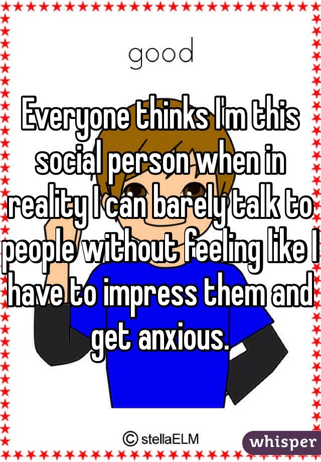 Everyone thinks I'm this social person when in reality I can barely talk to people without feeling like I have to impress them and get anxious.