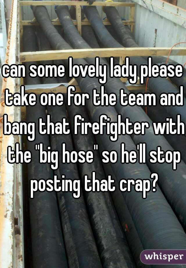 """can some lovely lady please take one for the team and bang that firefighter with the """"big hose"""" so he'll stop posting that crap?"""