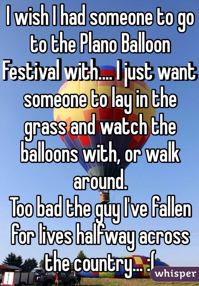 I wish I had someone to go to the Plano Balloon Festival with.... I just want someone to lay in the grass and watch the balloons with, or walk around.  Too bad the guy I've fallen for lives halfway across the country... :(