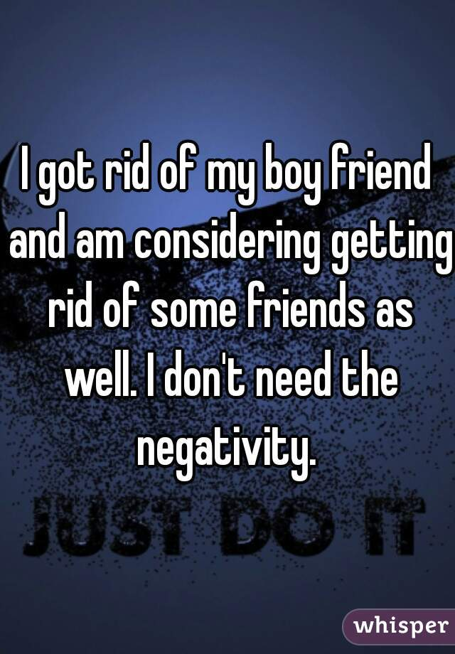I got rid of my boy friend and am considering getting rid of some friends as well. I don't need the negativity.
