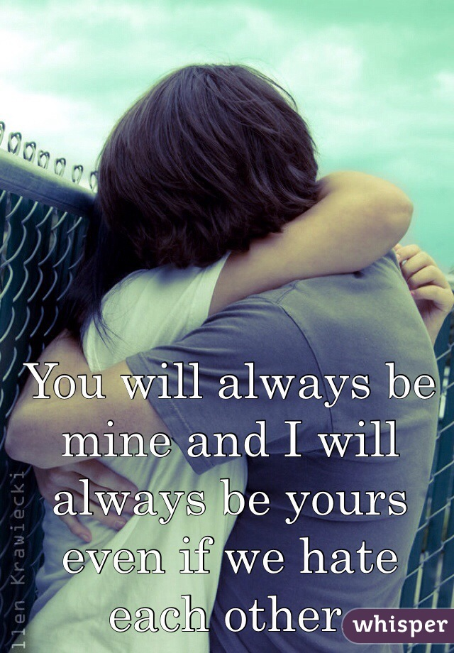 You will always be mine and I will always be yours even if we hate each other.