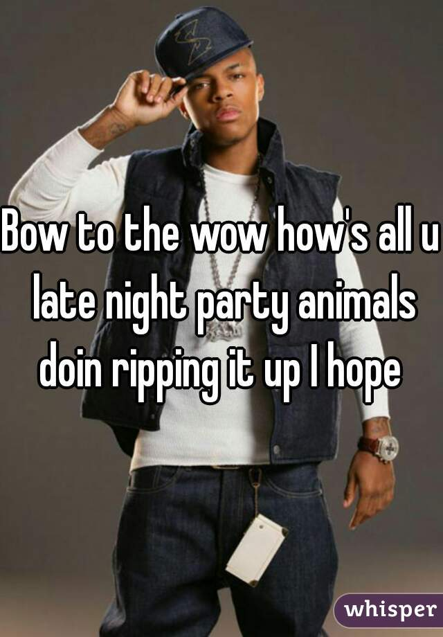 Bow to the wow how's all u late night party animals doin ripping it up I hope