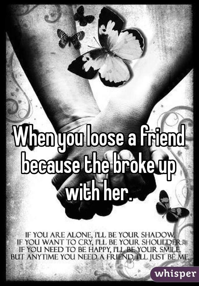 When you loose a friend because the broke up with her.