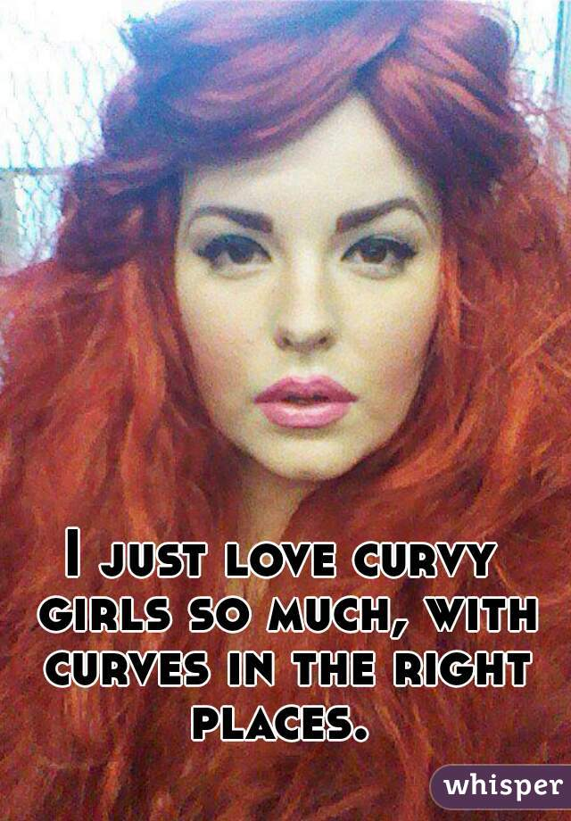 I just love curvy girls so much, with curves in the right places.