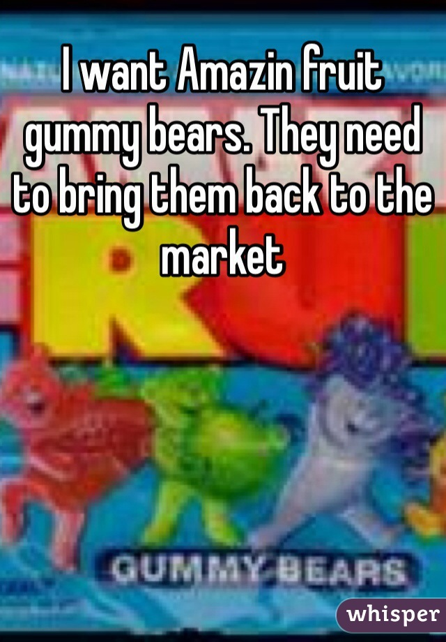 I want Amazin fruit gummy bears. They need to bring them back to the market