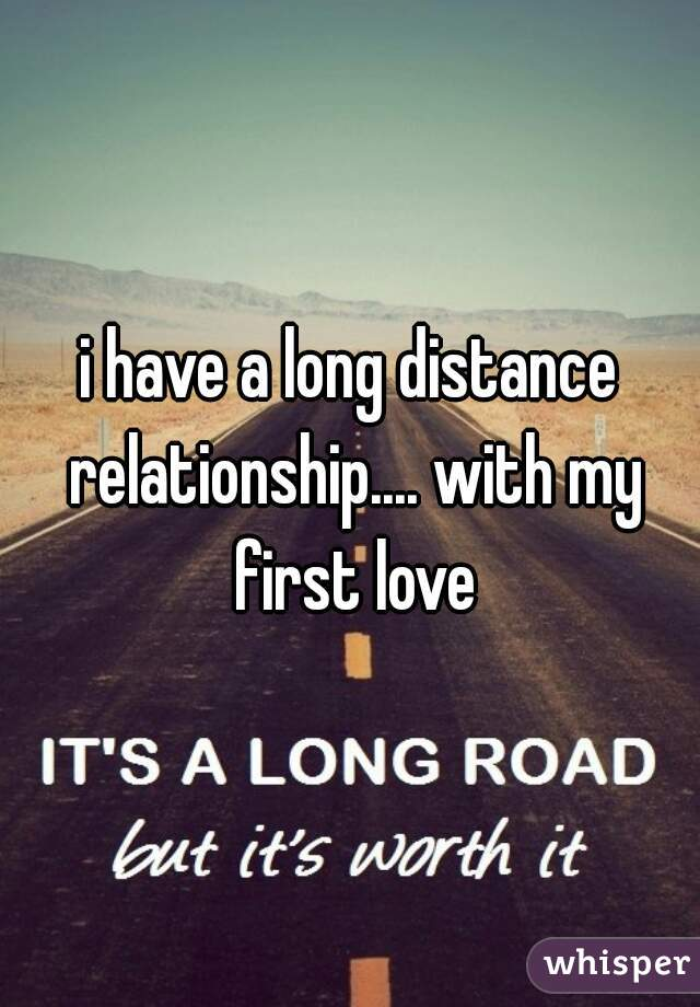 i have a long distance relationship.... with my first love