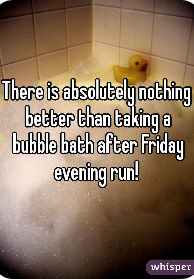 There is absolutely nothing better than taking a bubble bath after Friday evening run!