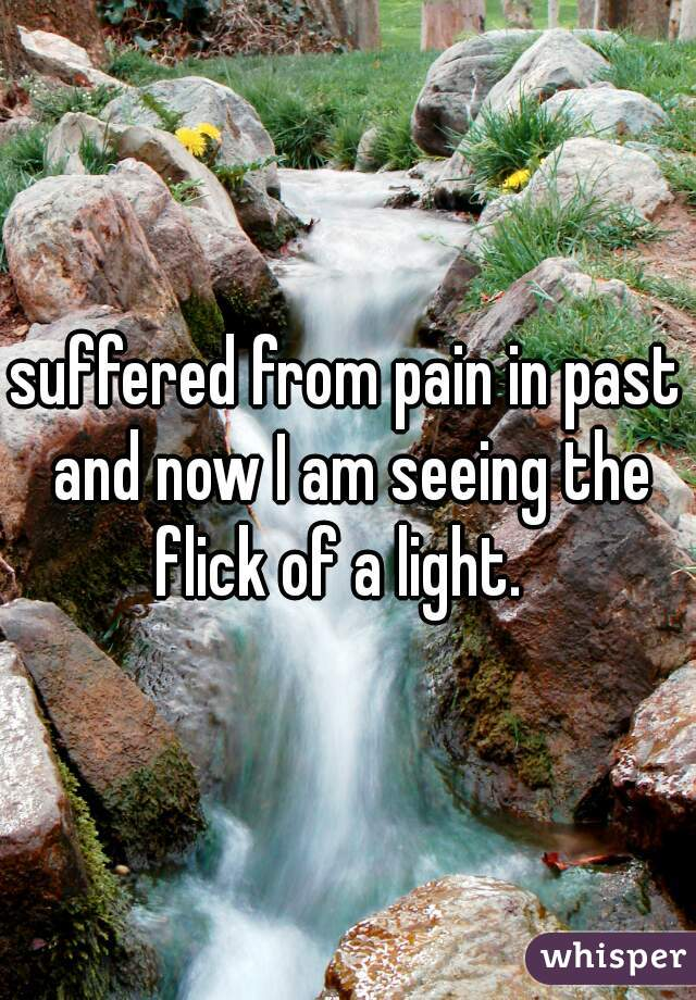suffered from pain in past and now I am seeing the flick of a light.